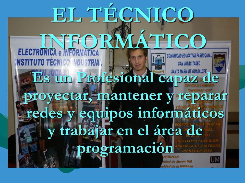 Es un Profesional capaz de proyectar, mantener y reparar redes y equipos informáticos y trabajar en el área de programación EL TÉCNICO INFORMÁTICO