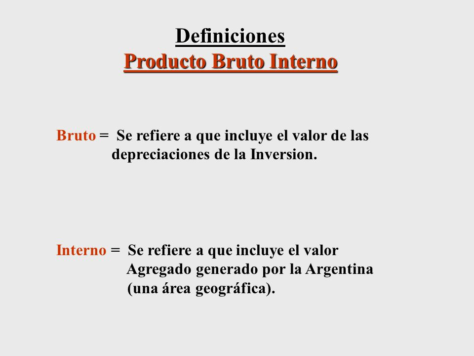Definiciones Producto Bruto Interno Bruto = Se refiere a que incluye el valor de las depreciaciones de la Inversion.