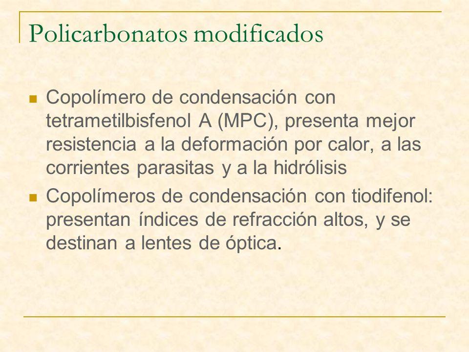 Policarbonatos modificados Copolímero de condensación con tetrametilbisfenol A (MPC), presenta mejor resistencia a la deformación por calor, a las corrientes parasitas y a la hidrólisis Copolímeros de condensación con tiodifenol: presentan índices de refracción altos, y se destinan a lentes de óptica.