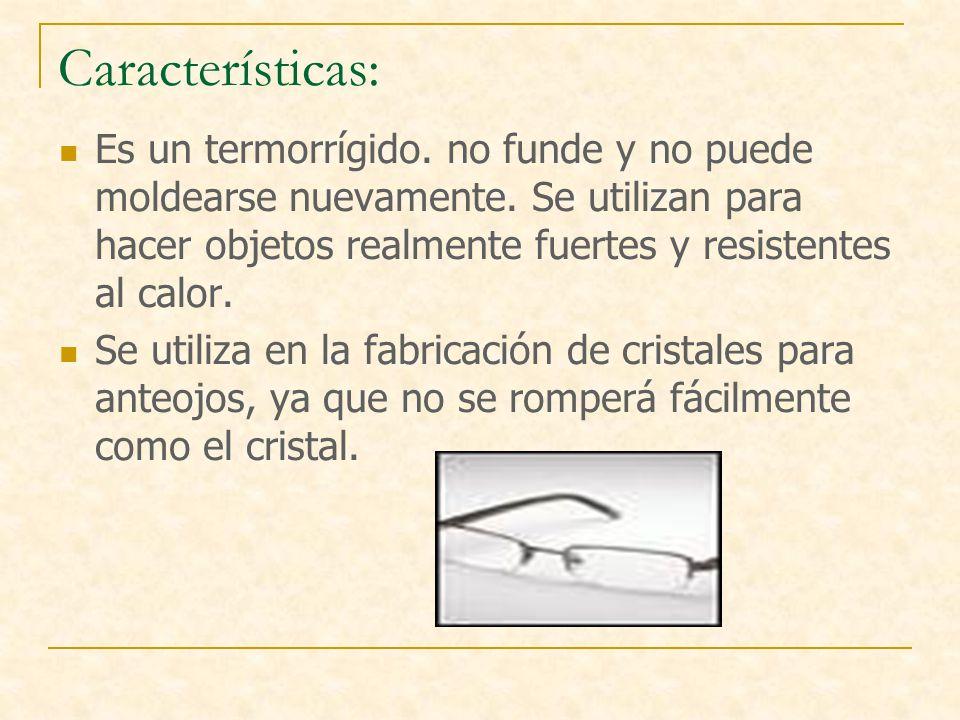 Características: Es un termorrígido. no funde y no puede moldearse nuevamente. Se utilizan para hacer objetos realmente fuertes y resistentes al calor