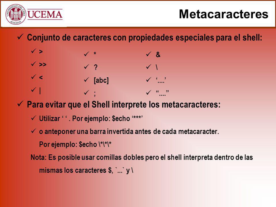 Metacaracteres Conjunto de caracteres con propiedades especiales para el shell: > >> < | Para evitar que el Shell interprete los metacaracteres: Utilizar.