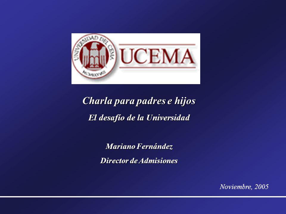 Charla para padres e hijos El desafío de la Universidad Mariano Fernández Director de Admisiones Noviembre, 2005