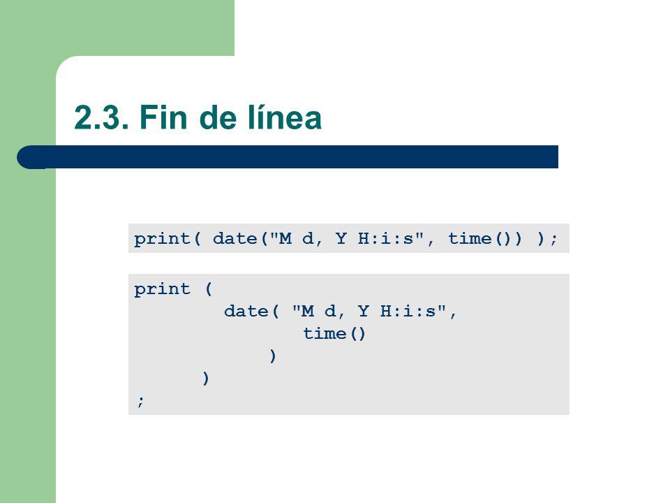2.3. Fin de línea print( date( M d, Y H:i:s , time()) ); print ( date( M d, Y H:i:s , time() ) ;