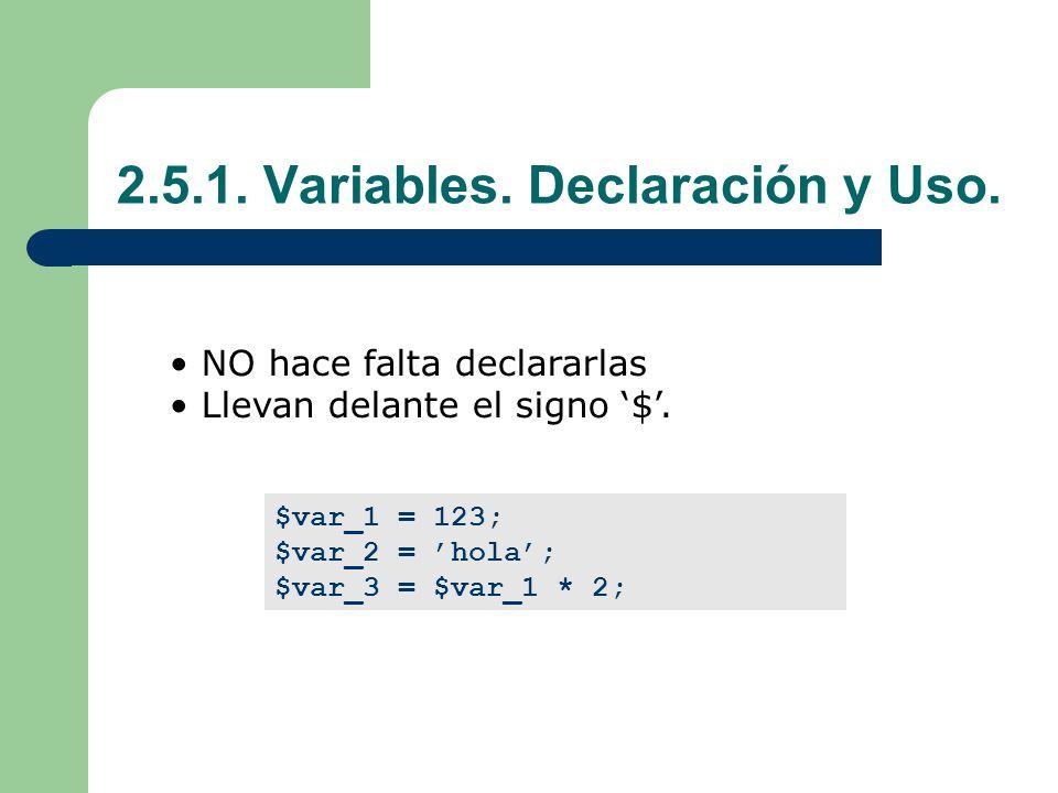 2.5.1.Variables. Declaración y Uso. NO hace falta declararlas Llevan delante el signo $.