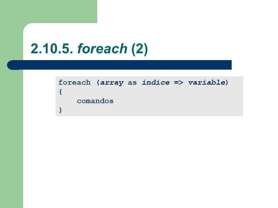 2.10.5. foreach (2) foreach (array as indice => variable) { comandos }