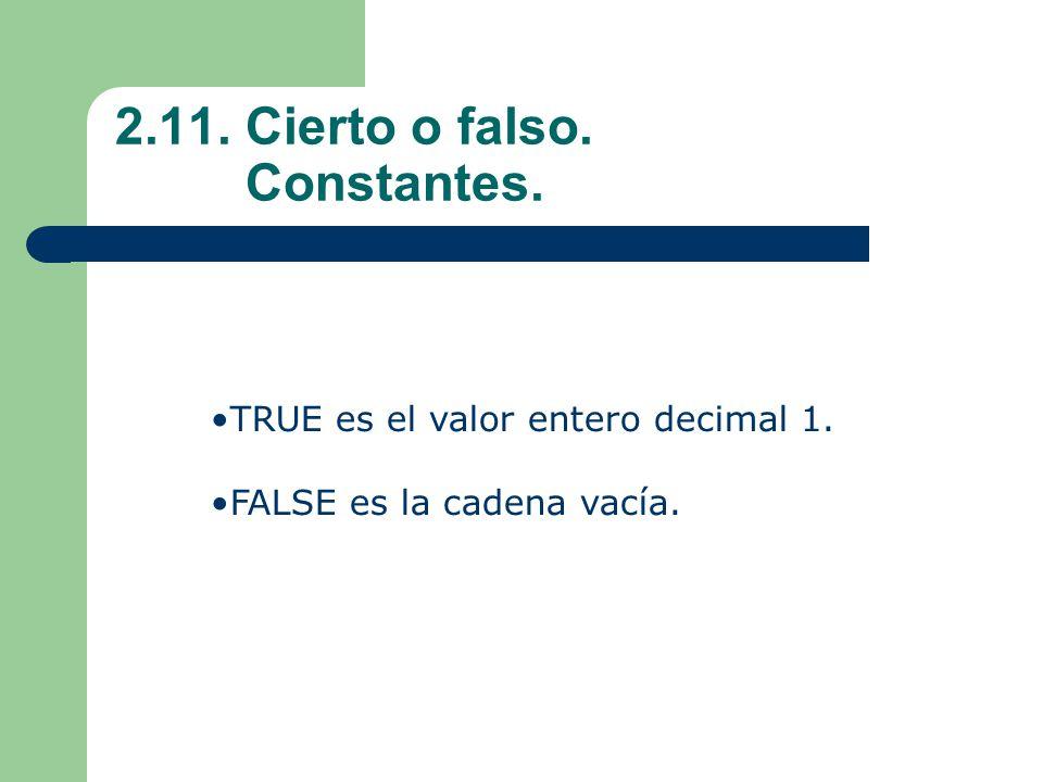 2.11. Cierto o falso. Constantes. TRUE es el valor entero decimal 1. FALSE es la cadena vacía.