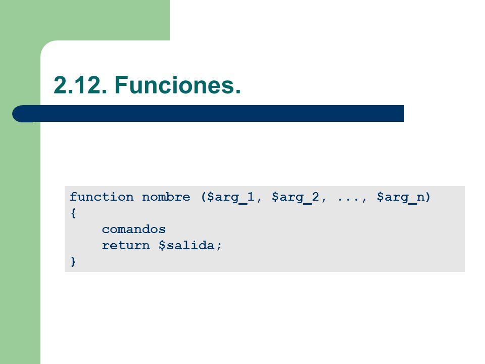 2.12. Funciones. function nombre ($arg_1, $arg_2,..., $arg_n) { comandos return $salida; }