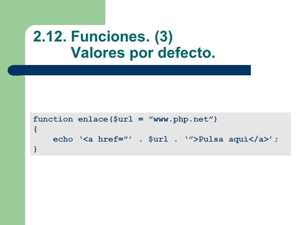 2.12. Funciones. (3) Valores por defecto. function enlace($url = www.php.net) { echo Pulsa aquí ; }