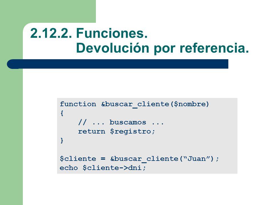 2.12.2.Funciones. Devolución por referencia. function &buscar_cliente($nombre) { //...