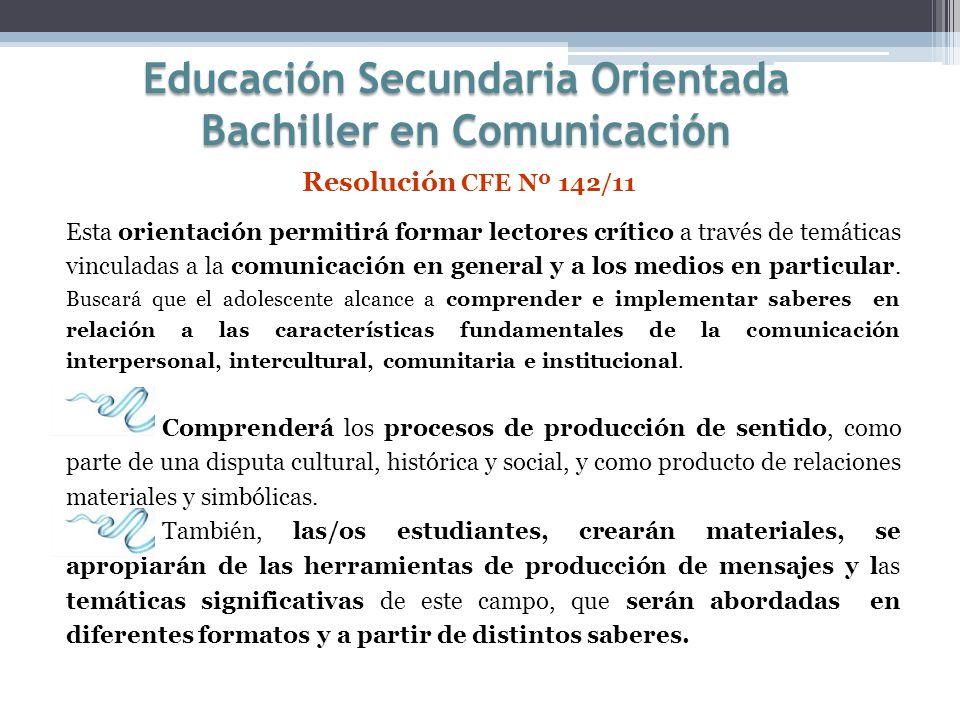 Educación Secundaria Orientada Bachiller en Comunicación Resolución CFE Nº 142/11 Esta orientación permitirá formar lectores crítico a través de temát
