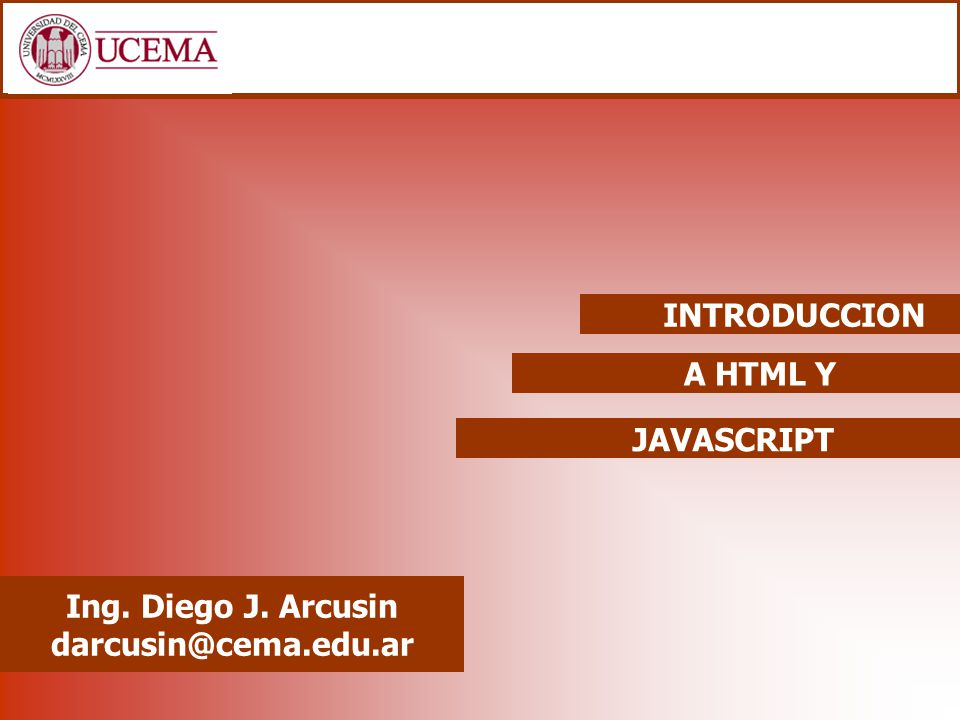 A HTML Y Ing. Diego J. Arcusin darcusin@cema.edu.ar INTRODUCCION JAVASCRIPT