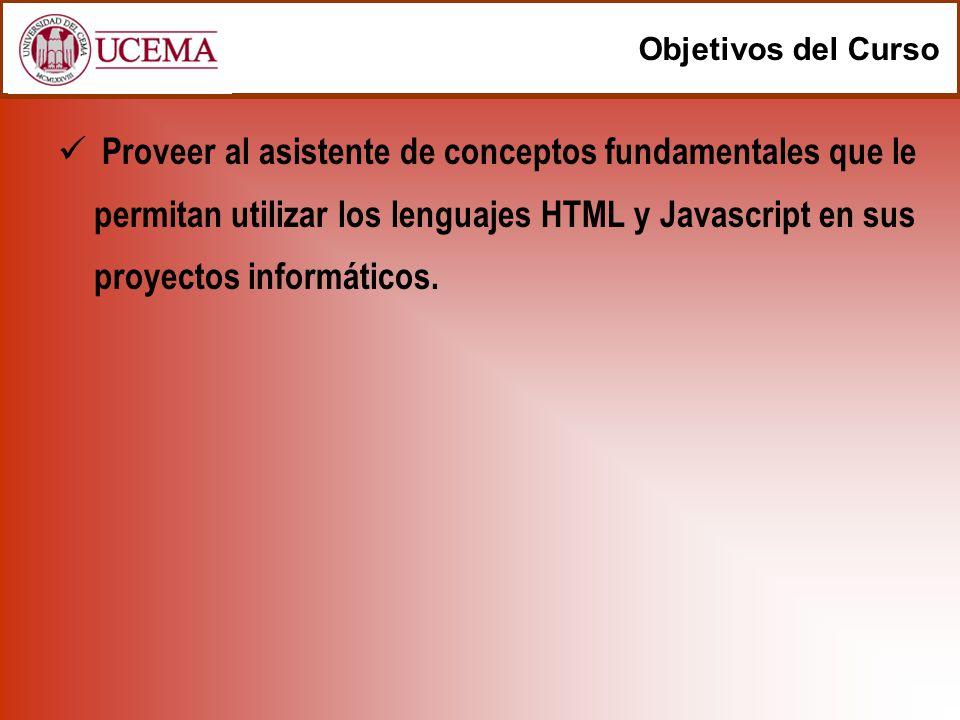 Objetivos del Curso Proveer al asistente de conceptos fundamentales que le permitan utilizar los lenguajes HTML y Javascript en sus proyectos informát