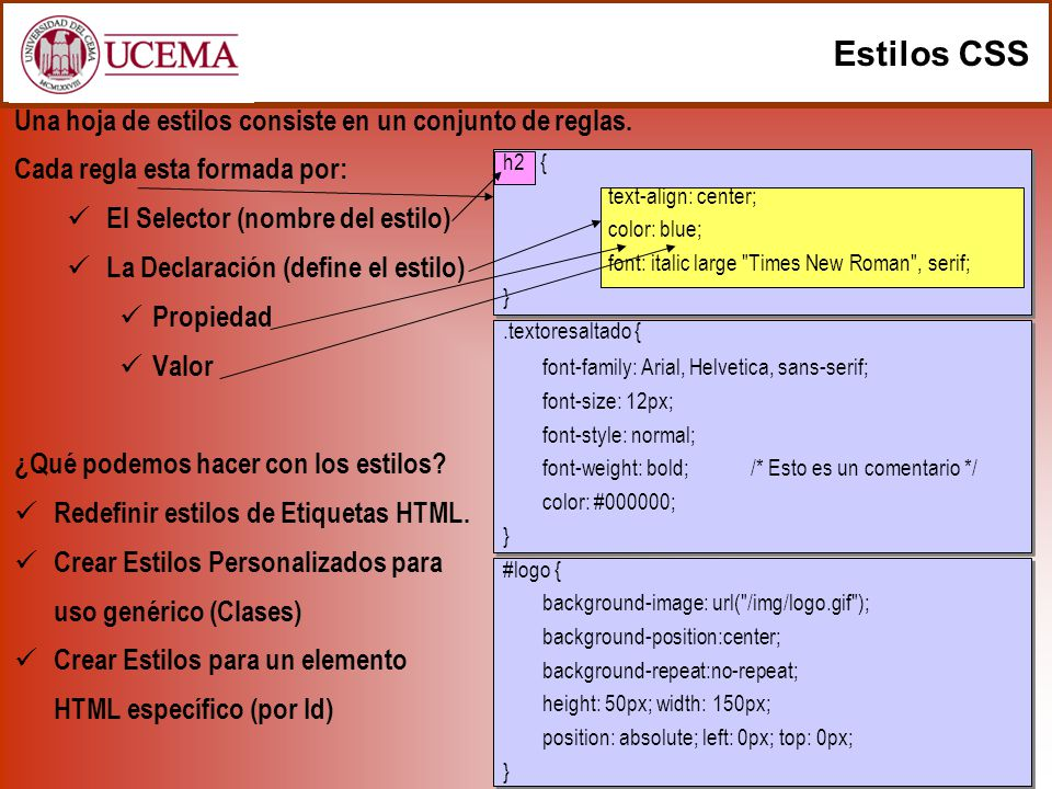 Estilos CSS Una hoja de estilos consiste en un conjunto de reglas. Cada regla esta formada por: El Selector (nombre del estilo) La Declaración (define