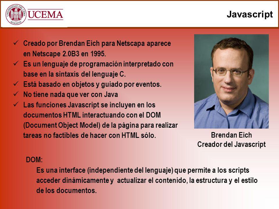 Javascript Creado por Brendan Eich para Netscapa aparece en Netscape 2.0B3 en 1995. Es un lenguaje de programación interpretado con base en la sintaxi