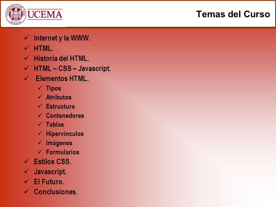 Temas del Curso Internet y la WWW. HTML. Historia del HTML. HTML – CSS – Javascript. Elementos HTML. Tipos Atributos Estructura Contenedores Tablas Hi