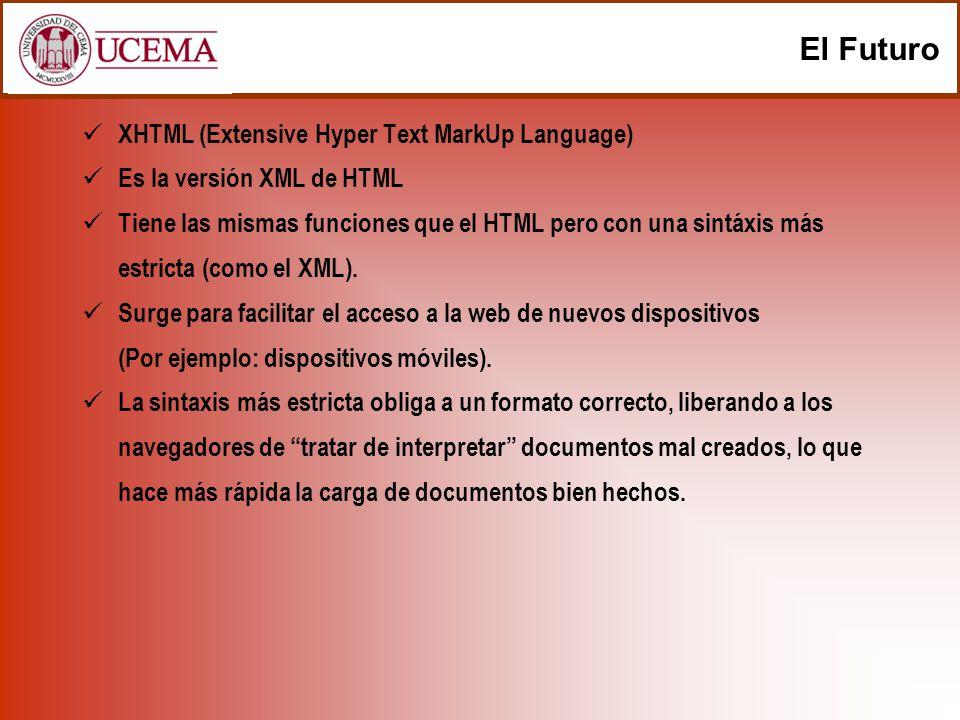 El Futuro XHTML (Extensive Hyper Text MarkUp Language) Es la versión XML de HTML Tiene las mismas funciones que el HTML pero con una sintáxis más estr