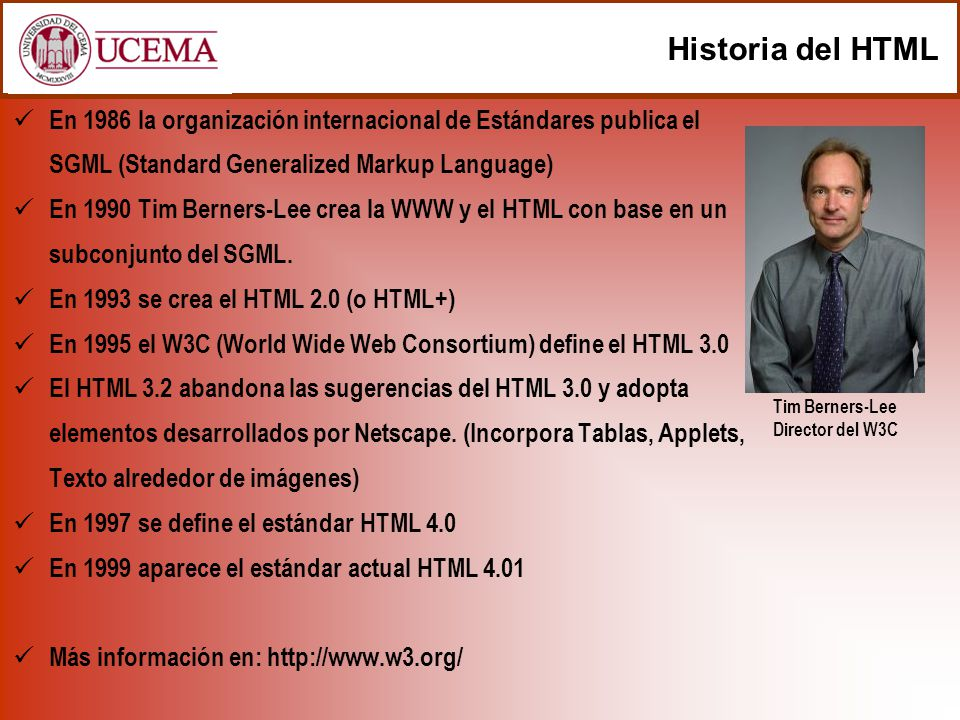 Historia del HTML En 1986 la organización internacional de Estándares publica el SGML (Standard Generalized Markup Language) En 1990 Tim Berners-Lee c