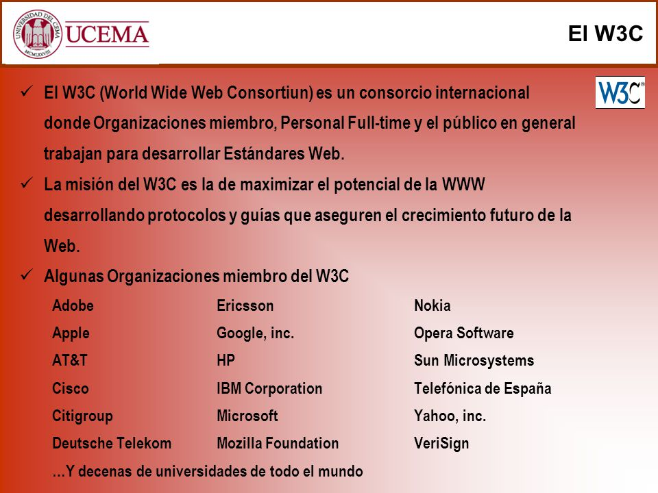 El W3C El W3C (World Wide Web Consortiun) es un consorcio internacional donde Organizaciones miembro, Personal Full-time y el público en general traba