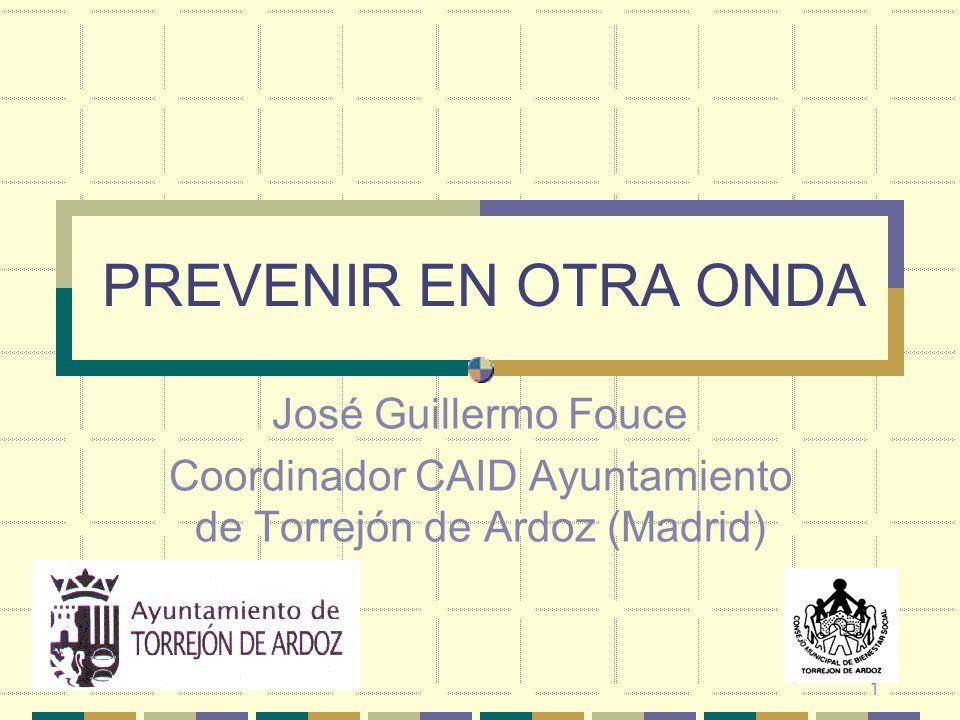 1 PREVENIR EN OTRA ONDA José Guillermo Fouce Coordinador CAID Ayuntamiento de Torrejón de Ardoz (Madrid)