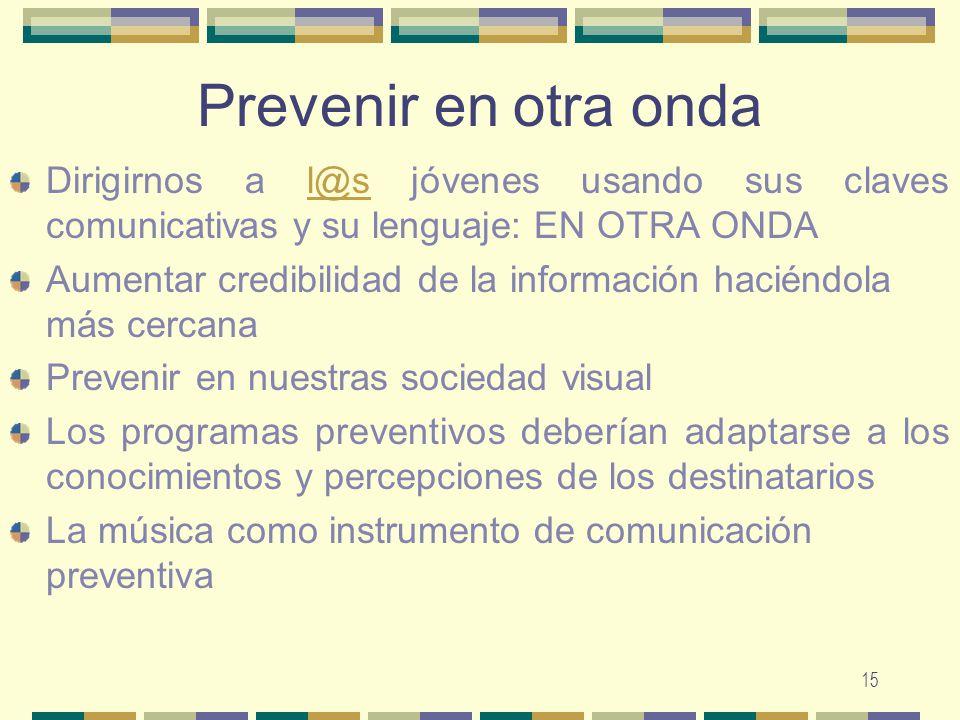 15 Prevenir en otra onda Dirigirnos a l@s jóvenes usando sus claves comunicativas y su lenguaje: EN OTRA ONDAl@s Aumentar credibilidad de la informaci