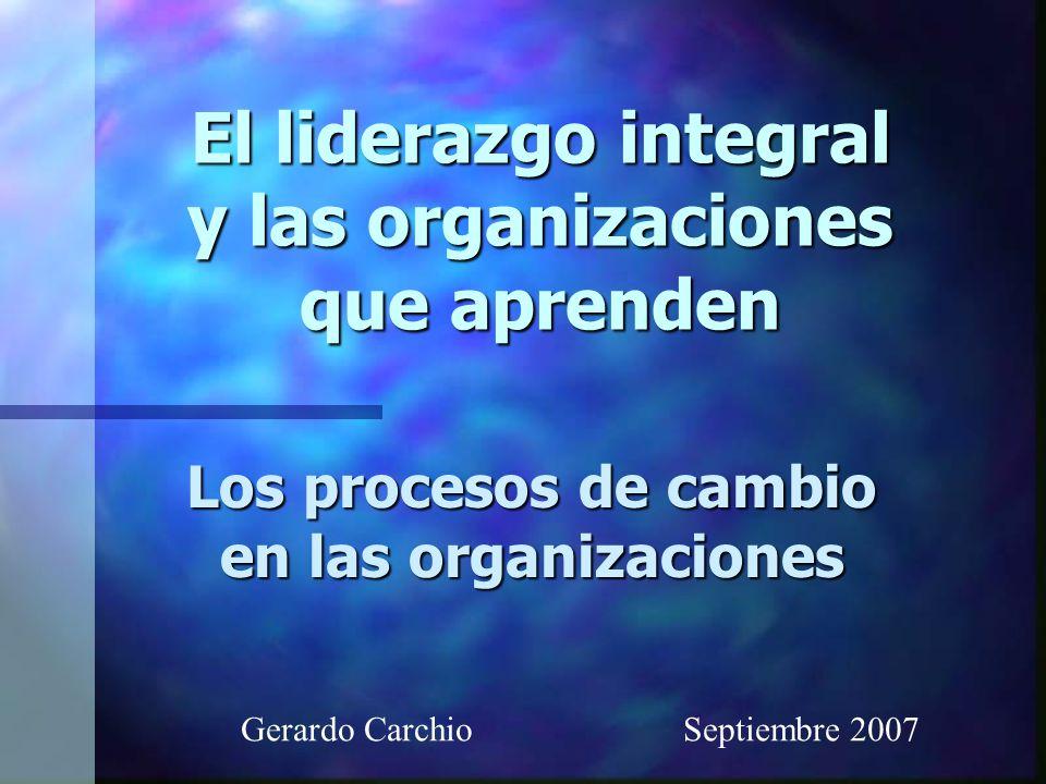El liderazgo integral y las organizaciones que aprenden Los procesos de cambio en las organizaciones Gerardo Carchio Septiembre 2007