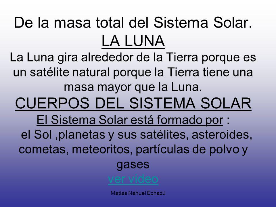 Matías Nahuel Echazú De la masa total del Sistema Solar. LA LUNA La Luna gira alrededor de la Tierra porque es un satélite natural porque la Tierra ti