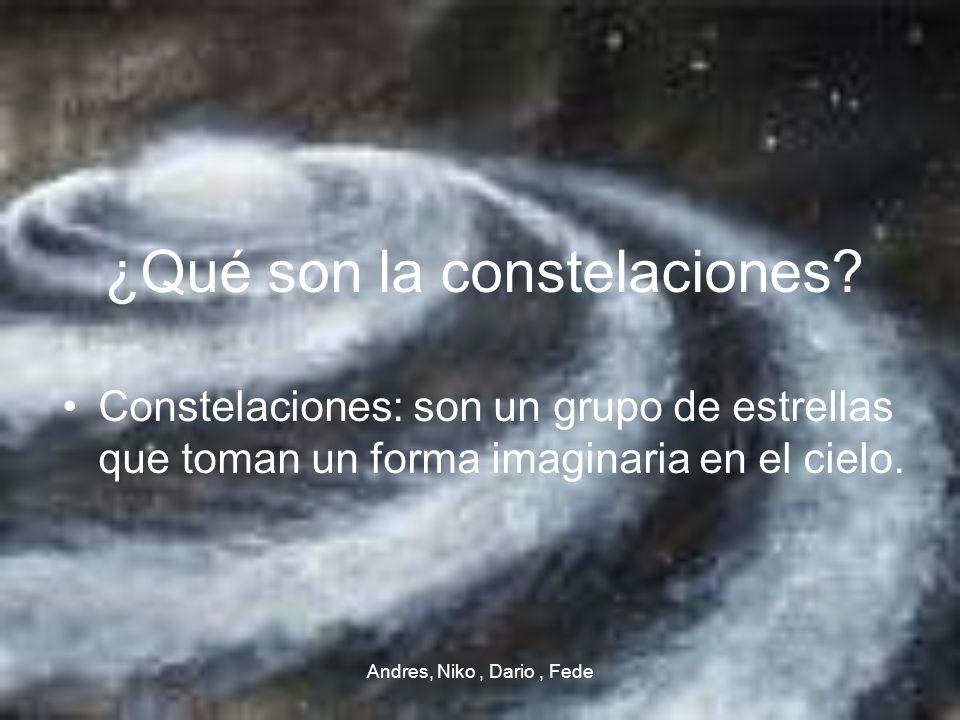 Andres, Niko, Dario, Fede ¿Qué son la constelaciones? Constelaciones: son un grupo de estrellas que toman un forma imaginaria en el cielo.