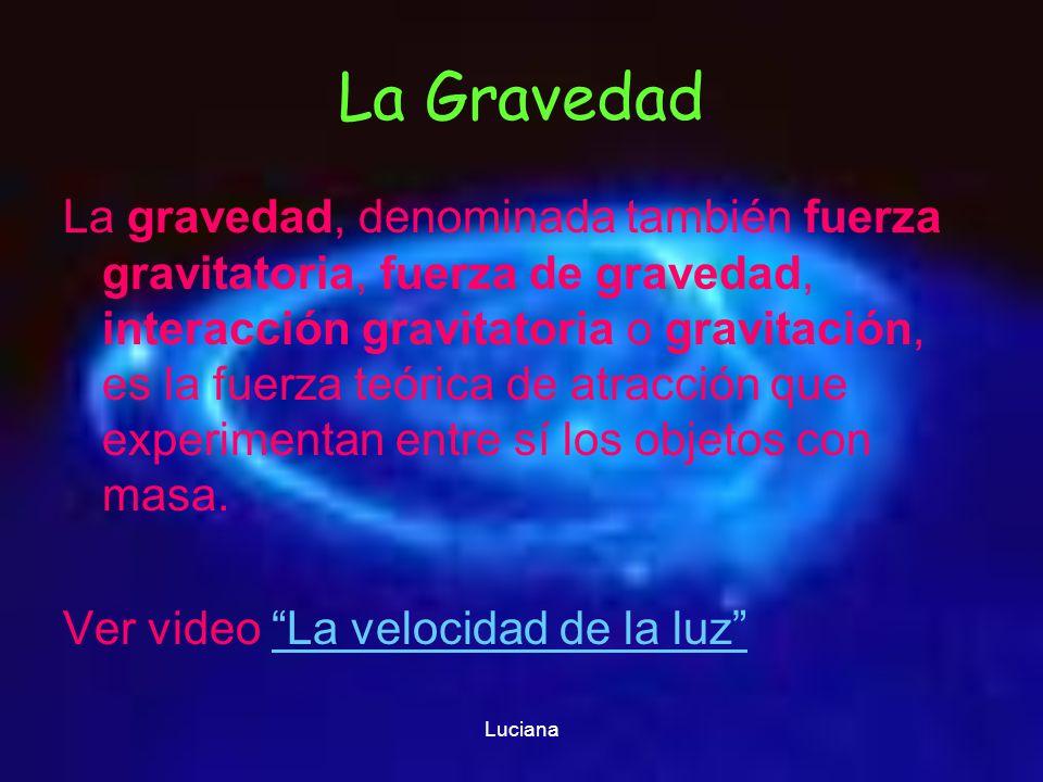 Luciana La Gravedad La gravedad, denominada también fuerza gravitatoria, fuerza de gravedad, interacción gravitatoria o gravitación, es la fuerza teór