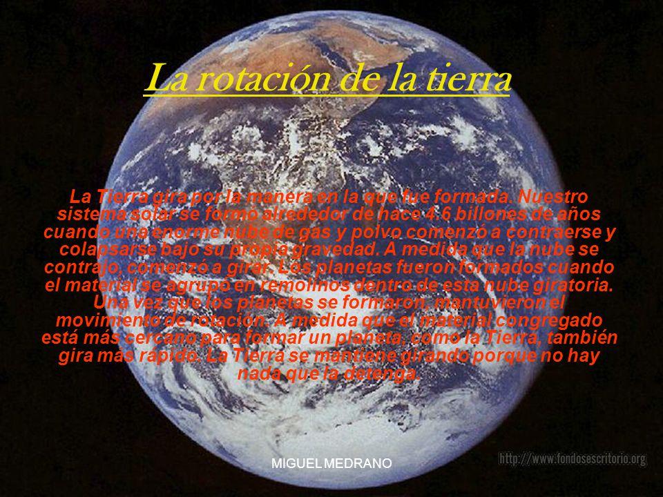 MIGUEL MEDRANO La rotación de la tierra La Tierra gira por la manera en la que fue formada. Nuestro sistema solar se formó alrededor de hace 4.6 billo