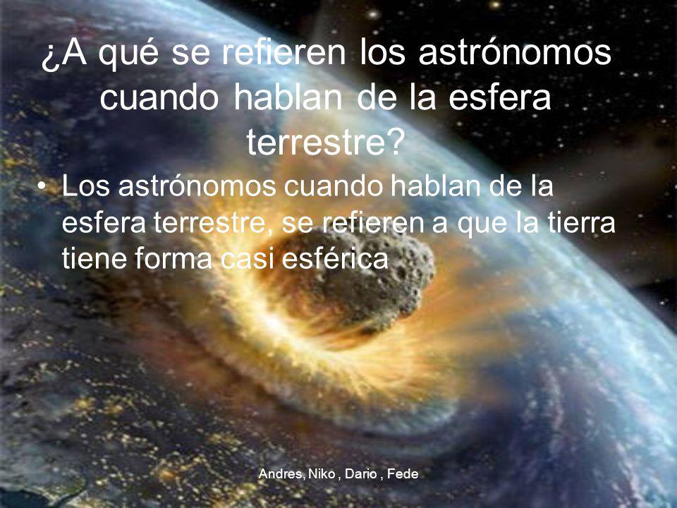 Andres, Niko, Dario, Fede ¿A qué se refieren los astrónomos cuando hablan de la esfera terrestre? Los astrónomos cuando hablan de la esfera terrestre,