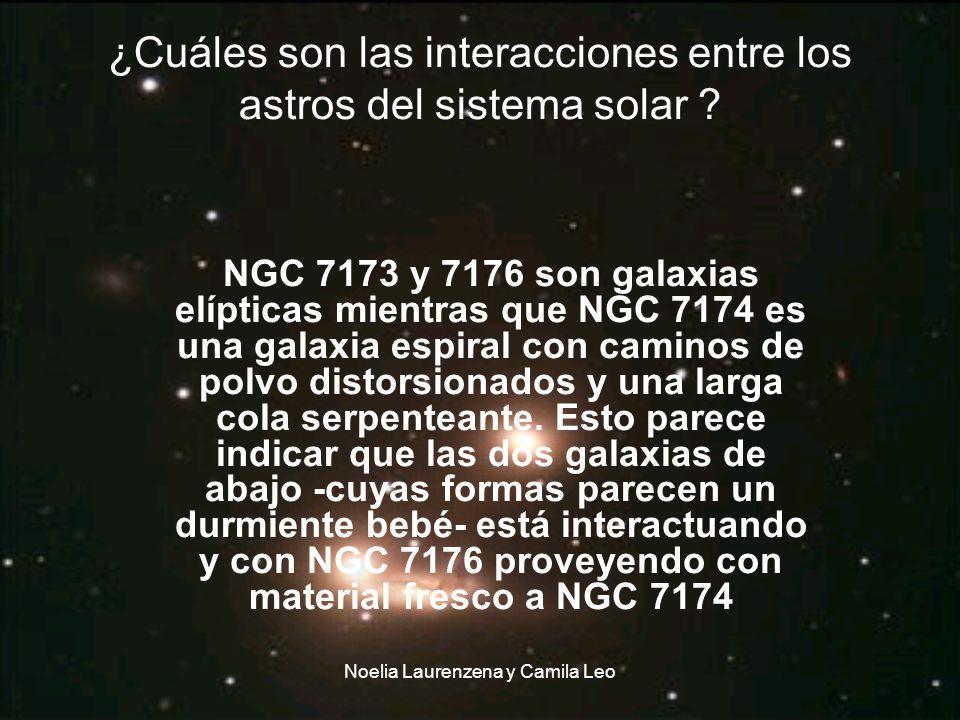 Noelia Laurenzena y Camila Leo ¿Cuáles son las interacciones entre los astros del sistema solar ? NGC 7173 y 7176 son galaxias elípticas mientras que