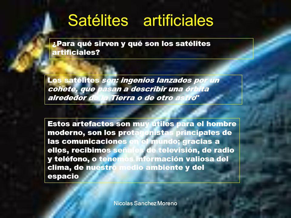 Nicolas Sanchez Moreno Satélites artificiales Los satélites son: ingenios lanzados por un cohete, que pasan a describir una órbita alrededor de la Tie