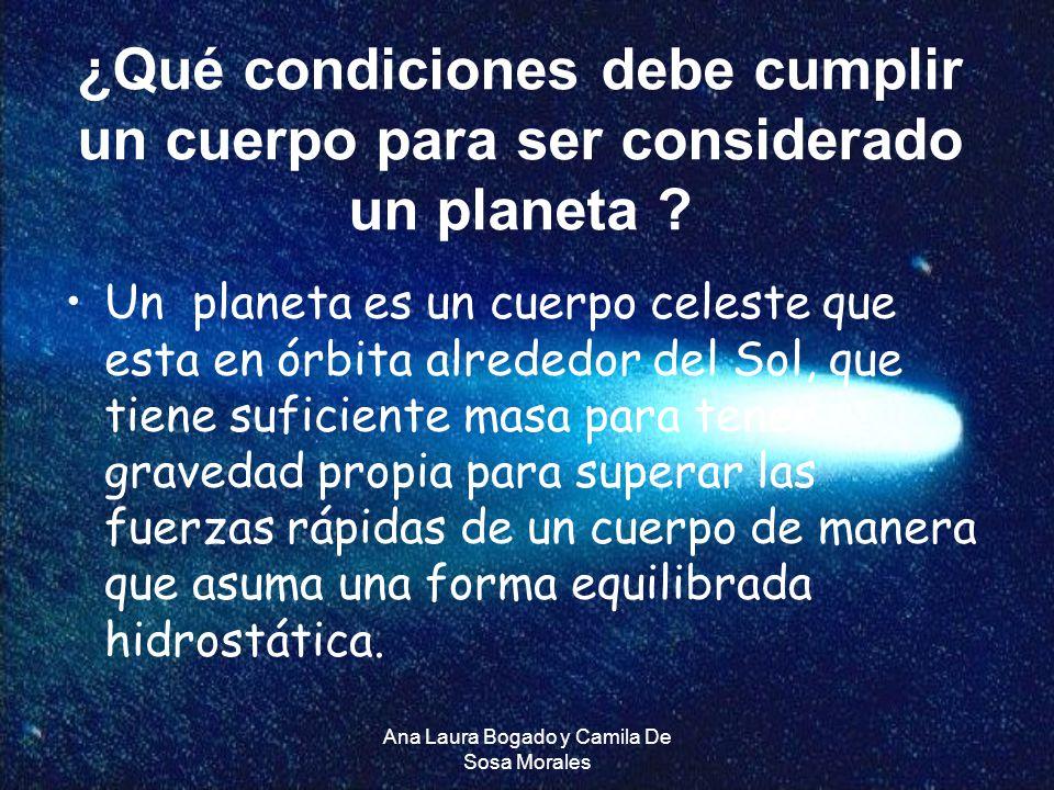 Ana Laura Bogado y Camila De Sosa Morales ¿Qué condiciones debe cumplir un cuerpo para ser considerado un planeta ? Un planeta es un cuerpo celeste qu