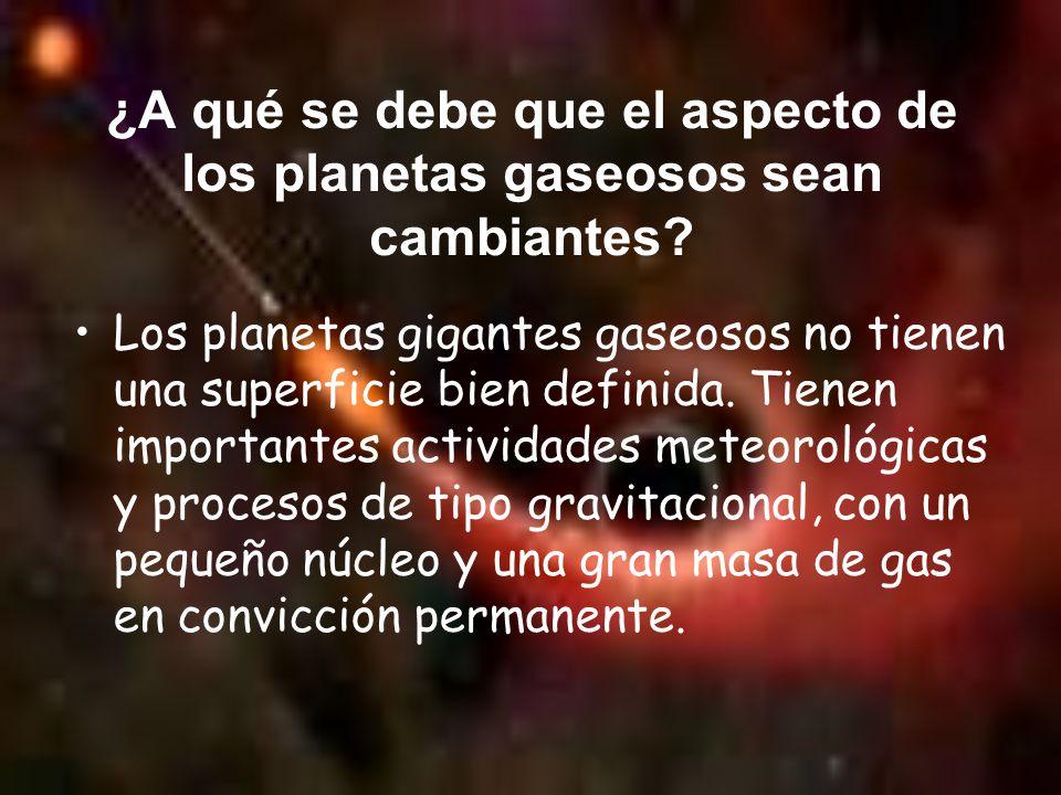 ¿A qué se debe que el aspecto de los planetas gaseosos sean cambiantes? Los planetas gigantes gaseosos no tienen una superficie bien definida. Tienen