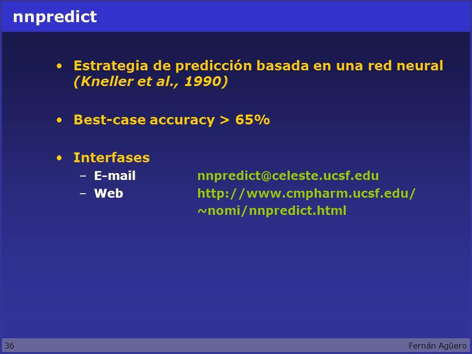 36Fernán Agüero nnpredict Estrategia de predicción basada en una red neural (Kneller et al., 1990) Best-case accuracy > 65% Interfases –E-mailnnpredict@celeste.ucsf.edu –Webhttp://www.cmpharm.ucsf.edu/ ~nomi/nnpredict.html