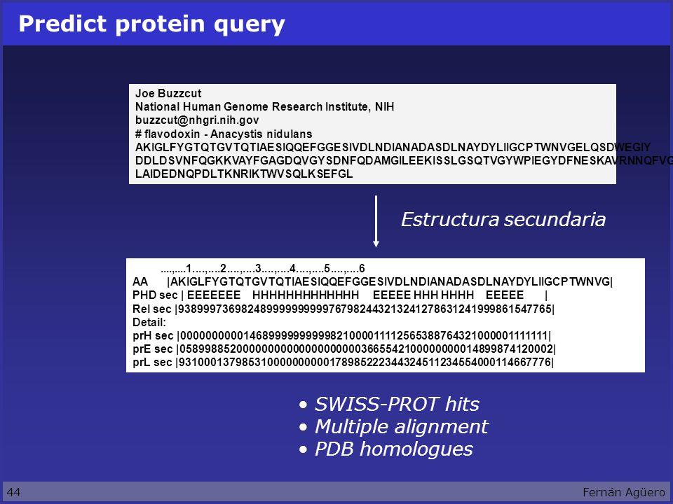 44Fernán Agüero Predict protein query Joe Buzzcut National Human Genome Research Institute, NIH buzzcut@nhgri.nih.gov # flavodoxin - Anacystis nidulans AKIGLFYGTQTGVTQTIAESIQQEFGGESIVDLNDIANADASDLNAYDYLIIGCPTWNVGELQSDWEGIY DDLDSVNFQGKKVAYFGAGDQVGYSDNFQDAMGILEEKISSLGSQTVGYWPIEGYDFNESKAVRNNQFVG LAIDEDNQPDLTKNRIKTWVSQLKSEFGL Estructura secundaria....,....1....,....2....,....3....,....4....,....5....,....6 AA |AKIGLFYGTQTGVTQTIAESIQQEFGGESIVDLNDIANADASDLNAYDYLIIGCPTWNVG| PHD sec | EEEEEEE HHHHHHHHHHHHH EEEEE HHH HHHH EEEEE | Rel sec |938999736982489999999999767982443213241278631241999861547765| Detail: prH sec |000000000014689999999999821000011112565388764321000001111111| prE sec |058998852000000000000000000003665542100000000014899874120002| prL sec |931000137985310000000000178985222344324511234554000114667776| SWISS-PROT hits Multiple alignment PDB homologues