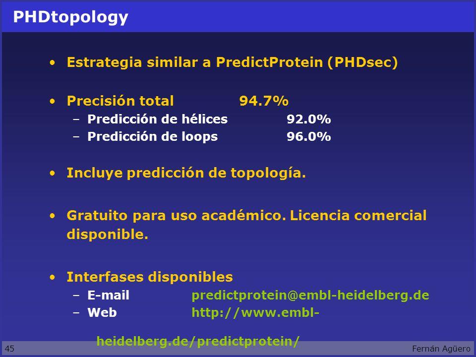 45Fernán Agüero PHDtopology Estrategia similar a PredictProtein (PHDsec) Precisión total94.7% –Predicción de hélices92.0% –Predicción de loops96.0% Incluye predicción de topología.