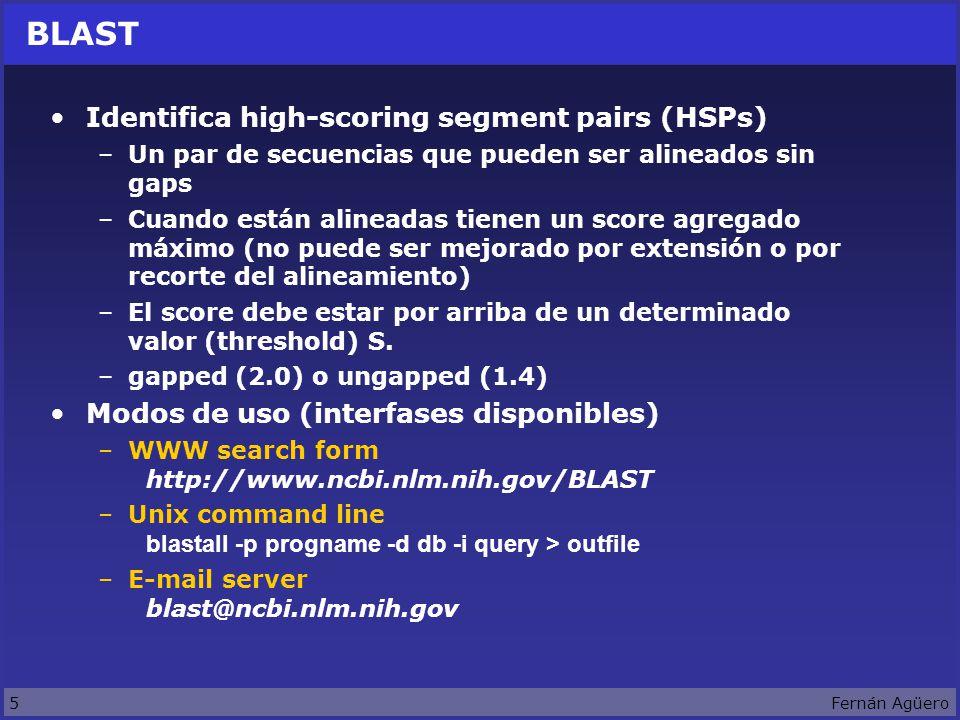 5Fernán Agüero BLAST Identifica high-scoring segment pairs (HSPs) –Un par de secuencias que pueden ser alineados sin gaps –Cuando están alineadas tienen un score agregado máximo (no puede ser mejorado por extensión o por recorte del alineamiento) –El score debe estar por arriba de un determinado valor (threshold) S.