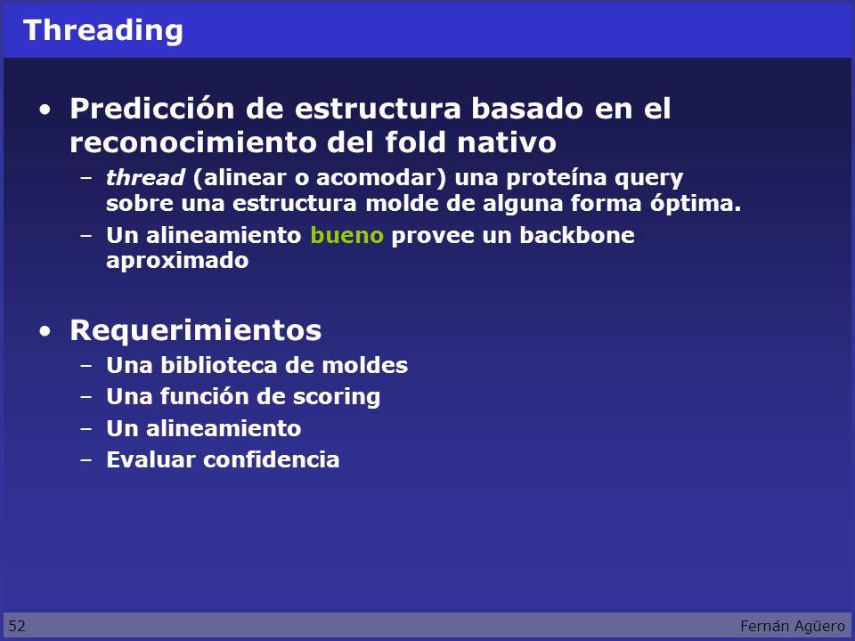 52Fernán Agüero Threading Predicción de estructura basado en el reconocimiento del fold nativo –thread (alinear o acomodar) una proteína query sobre una estructura molde de alguna forma óptima.
