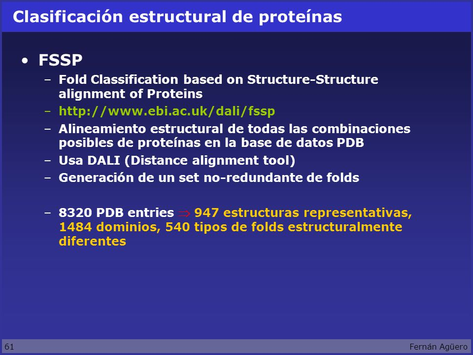 61Fernán Agüero Clasificación estructural de proteínas FSSP –Fold Classification based on Structure-Structure alignment of Proteins –http://www.ebi.ac.uk/dali/fssp –Alineamiento estructural de todas las combinaciones posibles de proteínas en la base de datos PDB –Usa DALI (Distance alignment tool) –Generación de un set no-redundante de folds –8320 PDB entries 947 estructuras representativas, 1484 dominios, 540 tipos de folds estructuralmente diferentes