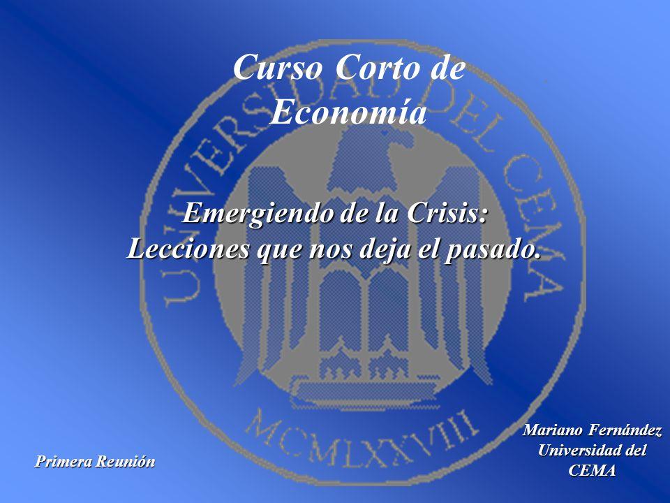 Curso Corto de Economía Mariano Fernández Universidad del CEMA Emergiendo de la Crisis: Lecciones que nos deja el pasado. Primera Reunión