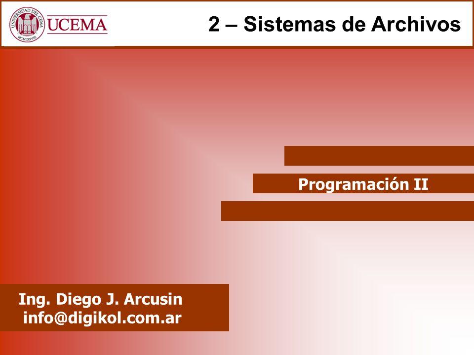 Programación II Ing. Diego J. Arcusin info@digikol.com.ar 2 – Sistemas de Archivos