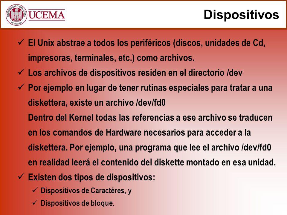 Dispositivos El Unix abstrae a todos los periféricos (discos, unidades de Cd, impresoras, terminales, etc.) como archivos. Los archivos de dispositivo