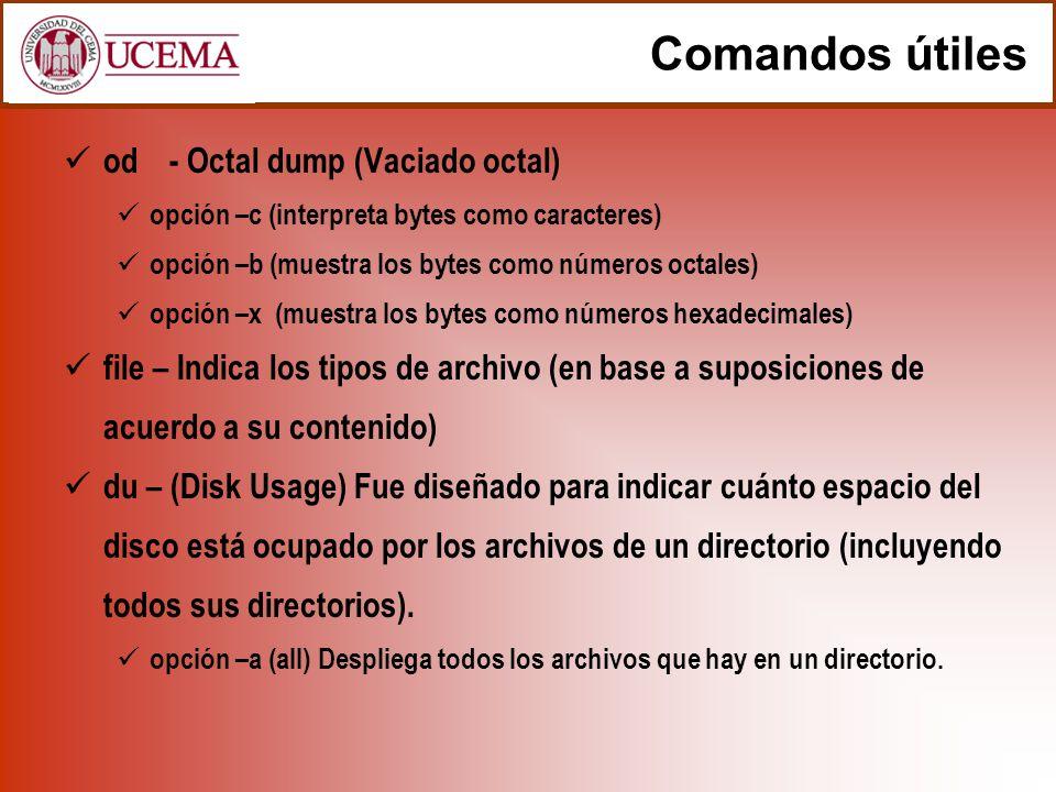 Comandos útiles od- Octal dump (Vaciado octal) opción –c (interpreta bytes como caracteres) opción –b (muestra los bytes como números octales) opción