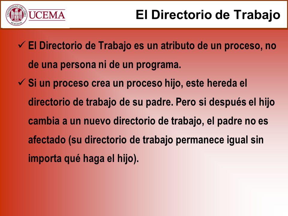 El Directorio de Trabajo El Directorio de Trabajo es un atributo de un proceso, no de una persona ni de un programa. Si un proceso crea un proceso hij