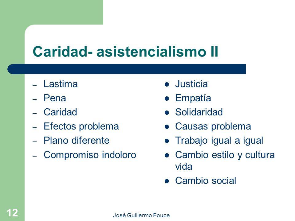 José Guillermo Fouce 12 Caridad- asistencialismo II – Lastima – Pena – Caridad – Efectos problema – Plano diferente – Compromiso indoloro Justicia Emp