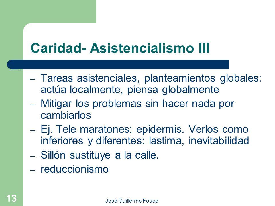 José Guillermo Fouce 13 Caridad- Asistencialismo III – Tareas asistenciales, planteamientos globales: actúa localmente, piensa globalmente – Mitigar los problemas sin hacer nada por cambiarlos – Ej.