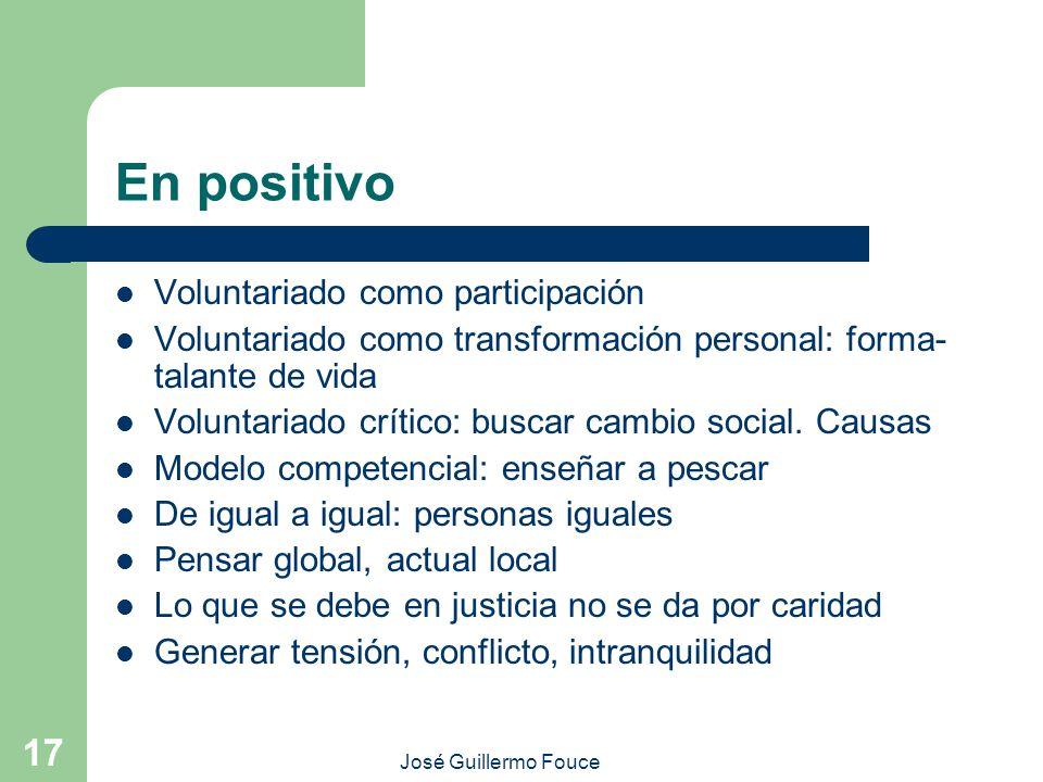 José Guillermo Fouce 17 En positivo Voluntariado como participación Voluntariado como transformación personal: forma- talante de vida Voluntariado crítico: buscar cambio social.