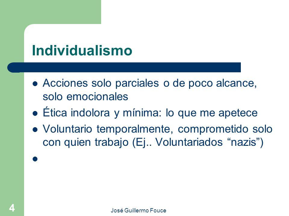 José Guillermo Fouce 4 Individualismo Acciones solo parciales o de poco alcance, solo emocionales Ética indolora y mínima: lo que me apetece Voluntario temporalmente, comprometido solo con quien trabajo (Ej..