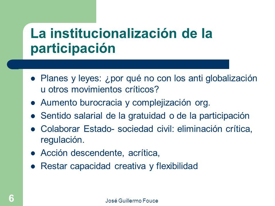 José Guillermo Fouce 6 La institucionalización de la participación Planes y leyes: ¿por qué no con los anti globalización u otros movimientos críticos